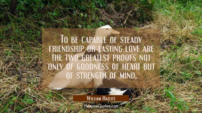 To be capable of steady friendship or lasting love are the two greatest proofs not only of goodness