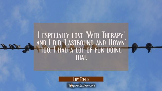 I especially love 'Web Therapy' and I did 'Eastbound and Down' too. I had a lot of fun doing that.