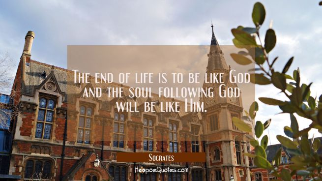 The end of life is to be like God and the soul following God will be like Him.
