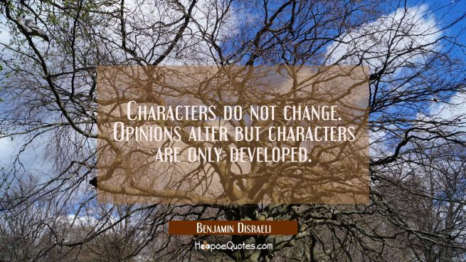 Characters do not change. Opinions alter but characters are only developed.