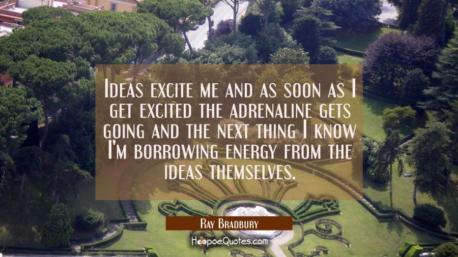 Ideas excite me and as soon as I get excited the adrenaline gets going and the next thing I know I' Ray Bradbury Quotes