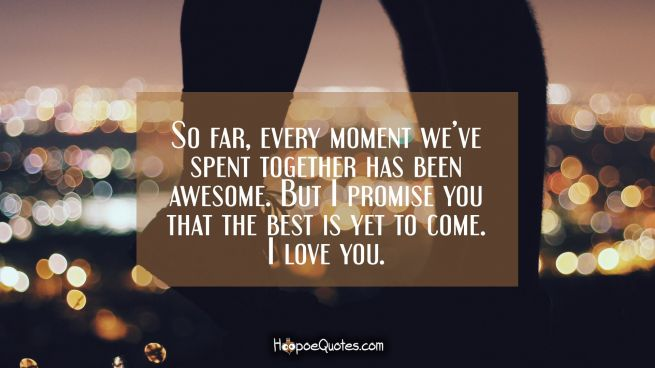 So far, every moment we've spent together has been awesome. But I promise you that the best is yet to come. I love you.