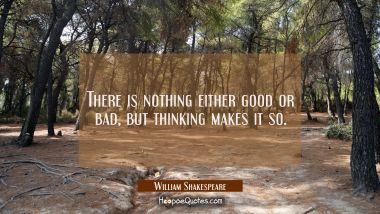 There is nothing either good or bad but thinking makes it so. William Shakespeare Quotes