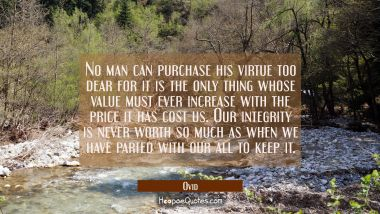 No man can purchase his virtue too dear for it is the only thing whose value must ever increase wit