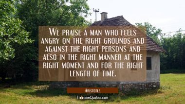 We praise a man who feels angry on the right grounds and against the right persons and also in the Aristotle Quotes