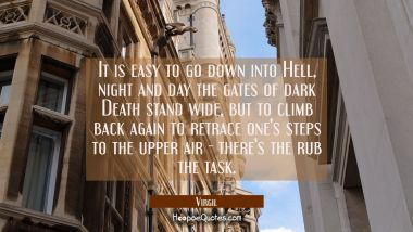 It is easy to go down into Hell, night and day the gates of dark Death stand wide, but to climb bac
