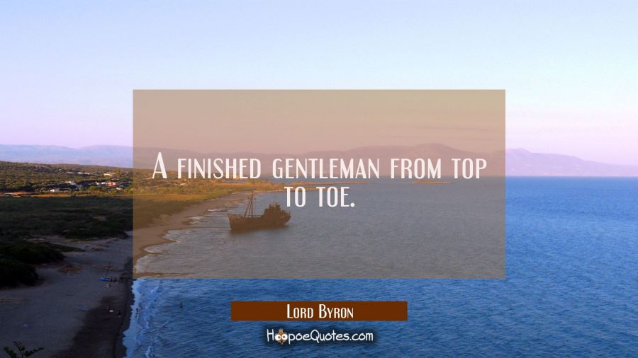 A finished gentleman from top to toe. Lord Byron Quotes