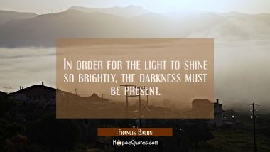 In order for the light to shine so brightly the darkness must be present. Francis Bacon Quotes