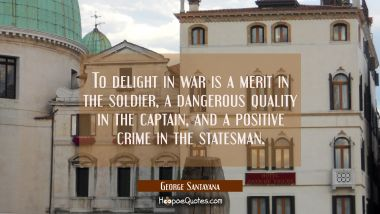 To delight in war is a merit in the soldier a dangerous quality in the captain and a positive crime George Santayana Quotes