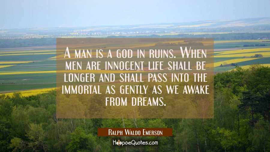 A man is a god in ruins. When men are innocent life shall be longer and shall pass into the immorta Ralph Waldo Emerson Quotes