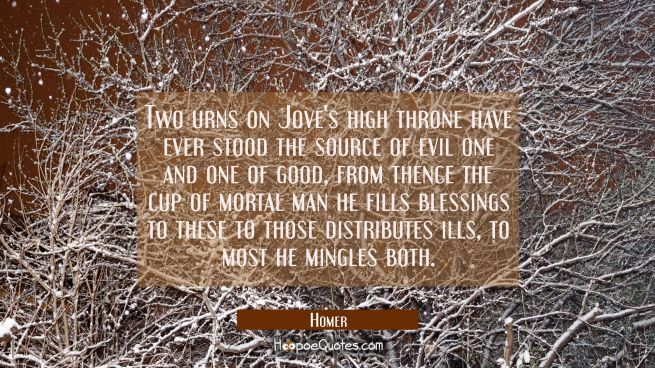 Two urns on Jove's high throne have ever stood the source of evil one and one of good, from thence