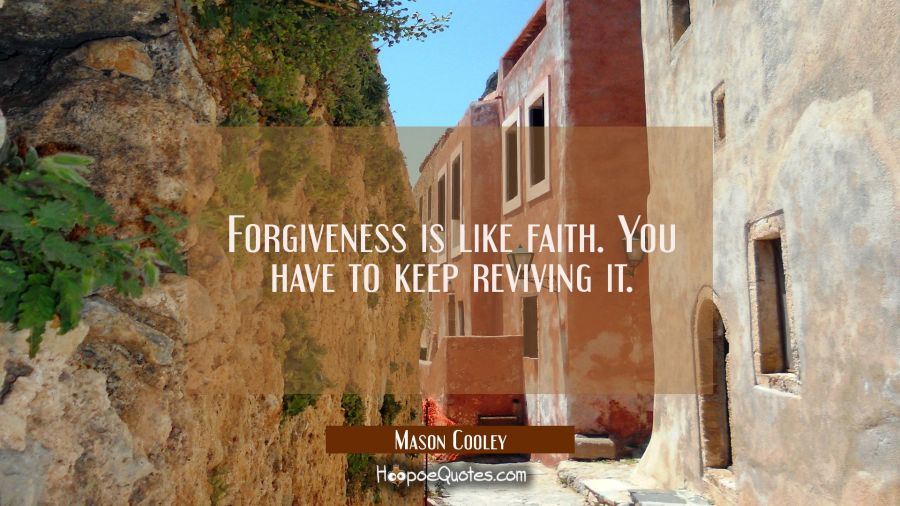 Forgiveness is like faith. You have to keep reviving it. Mason Cooley Quotes