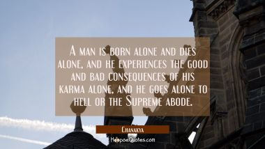 A man is born alone and dies alone, and he experiences the good and bad consequences of his karma a Chanakya Quotes