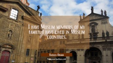 I have Muslim members of my family. I have lived in Muslim countries.