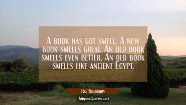 A book has got smell. A new book smells great. An old book smells even better. An old book smells l