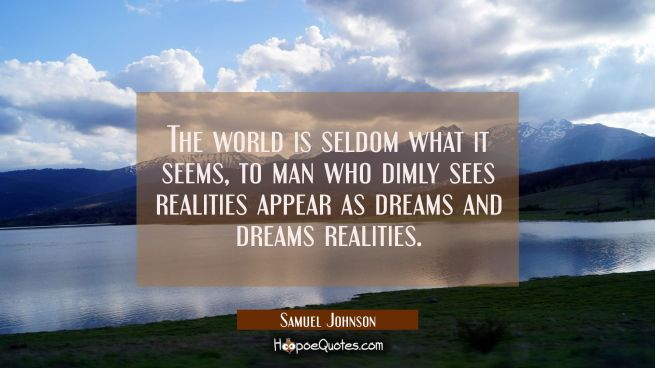 The world is seldom what it seems, to man who dimly sees realities appear as dreams and dreams real