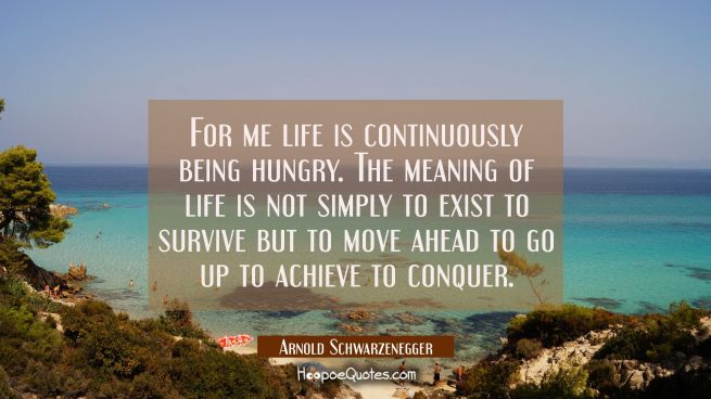For me life is continuously being hungry. The meaning of life is not simply to exist to survive but