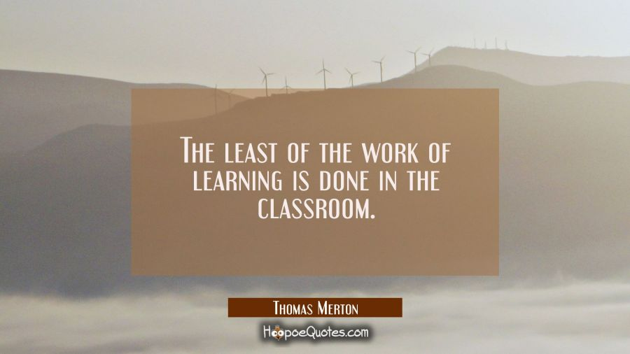 The least of the work of learning is done in the classroom. Thomas Merton Quotes
