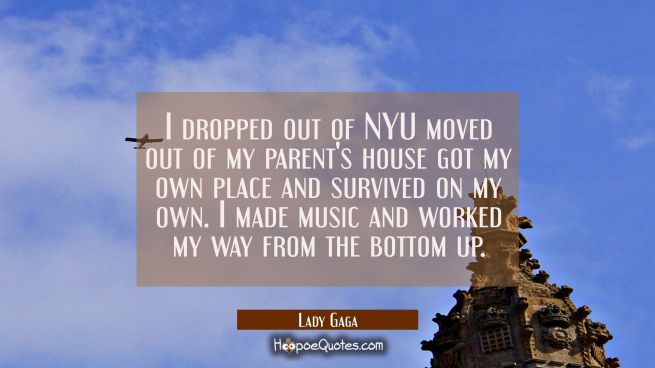 I dropped out of NYU moved out of my parent's house got my own place and survived on my own. I made