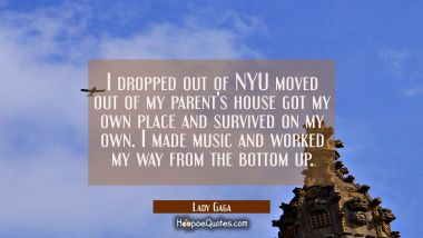 I dropped out of NYU moved out of my parent's house got my own place and survived on my own. I made Lady Gaga Quotes