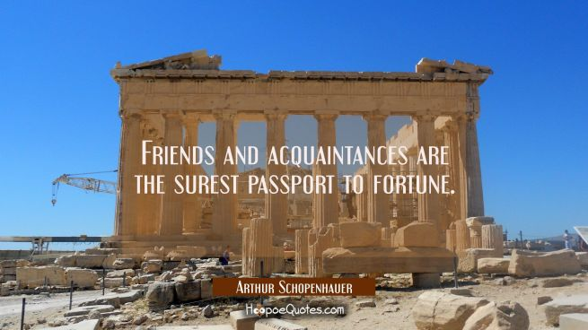 Friends and acquaintances are the surest passport to fortune.