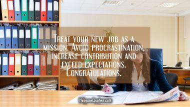 Treat your new job as a mission. Avoid procrastination, increase contribution and exceed expectations. Congratulations. New Job Quotes