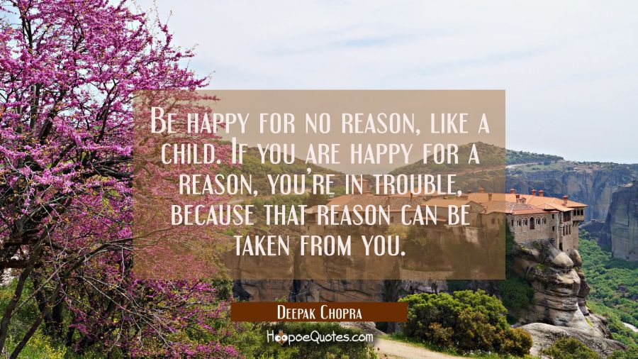 Quote of the Day: Be happy for no reason, like a child. If you are happy for a reason, you're in trouble, because that reason can be taken from you. - Deepak Chopra