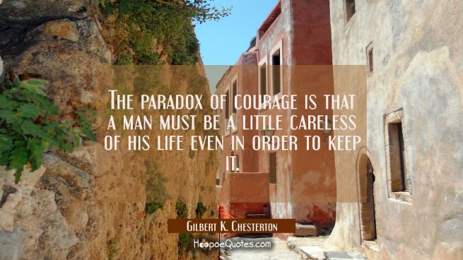 The paradox of courage is that a man must be a little careless of his life even in order to keep it