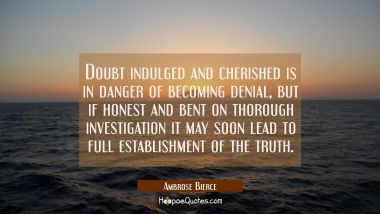 Doubt indulged and cherished is in danger of becoming denial, but if honest and bent on thorough in