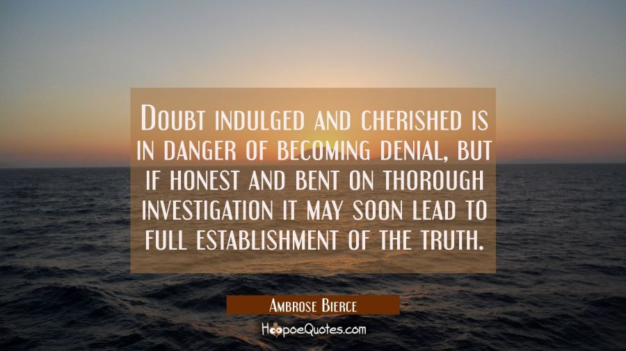 Doubt indulged and cherished is in danger of becoming denial, but if honest and bent on thorough in Ambrose Bierce Quotes