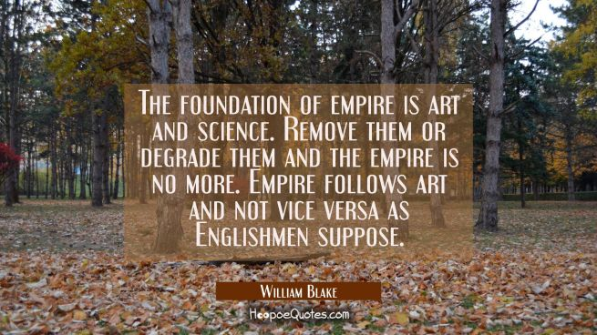 The foundation of empire is art and science. Remove them or degrade them and the empire is no more.