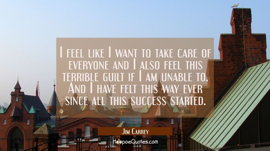 I feel like I want to take care of everyone and I also feel this terrible guilt if I am unable to. Jim Carrey Quotes