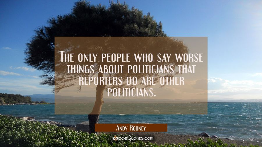 The only people who say worse things about politicians that reporters do are other politicians. Andy Rooney Quotes