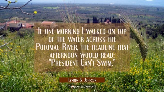 If one morning I walked on top of the water across the Potomac River the headline that afternoon wo