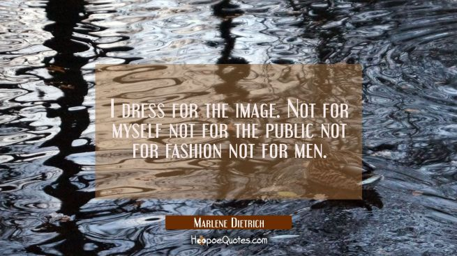 I dress for the image. Not for myself not for the public not for fashion not for men.