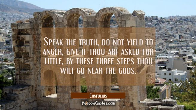 Speak the truth do not yield to anger, give if thou art asked for little, by these three steps thou