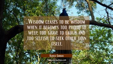 Wisdom ceases to be wisdom when it becomes too proud to weep too grave to laugh and too selfish to Kahlil Gibran Quotes