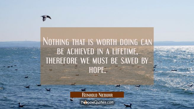 Nothing that is worth doing can be achieved in a lifetime, therefore we must be saved by hope.