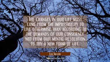 The changes in our life must come from the impossibility to live otherwise than according to the de Leo Tolstoy Quotes