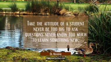 Take the attitude of a student never be too big to ask questions never know too much to learn somet