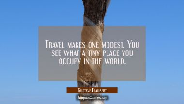 Travel makes one modest. You see what a tiny place you occupy in the world. Gustave Flaubert Quotes