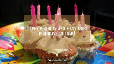 Happy birthday and many more birthdays to come! Quotes