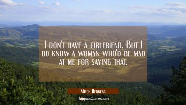 I don't have a girlfriend. But I do know a woman who'd be mad at me for saying that. Mitch Hedberg Quotes