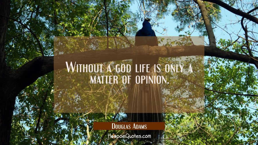 Without a god, life is only a matter of opinion. Douglas Adams Quotes