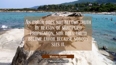 An error does not become truth by reason of multiplied propagation nor does truth become error beca
