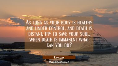 As long as your body is healthy and under control and death is distant try to save your soul, when Chanakya Quotes