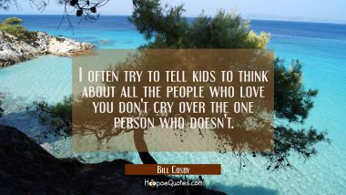I often try to tell kids to think about all the people who love you don't cry over the one person w