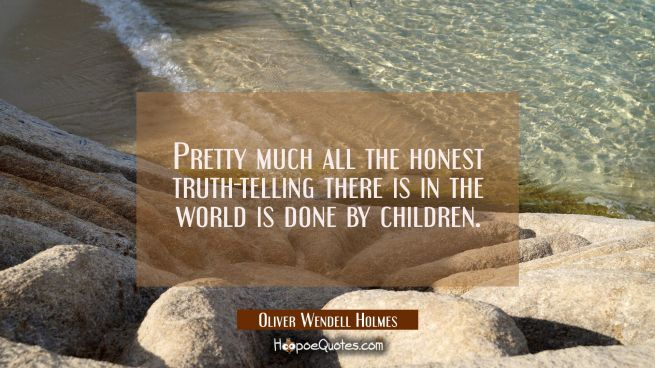 Pretty much all the honest truth-telling there is in the world is done by children.
