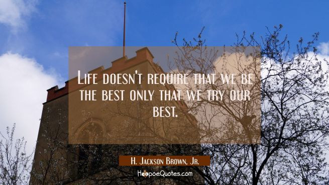 Life doesn't require that we be the best only that we try our best.