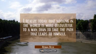 I realize today that nothing in the world is more distasteful to a man than to take the path that leads to himself. Herman Hesse Quotes